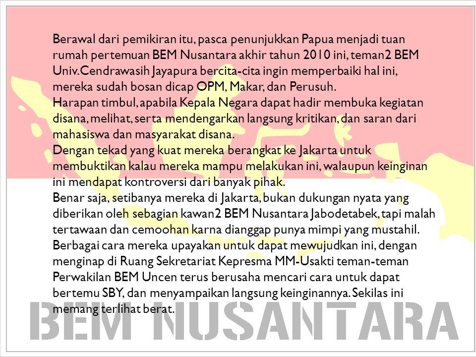 Berawal dari pemikiran itu, pasca penunjukkan Papua menjadi tuan rumah pertemuan BEM Nusantara akhir tahun 2010 ini, teman2 BEM Univ.Cendrawasih Jayapura bercita-cita ingin memperbaiki hal ini, mereka sudah bosan dicap OPM, Makar, dan Perusuh.