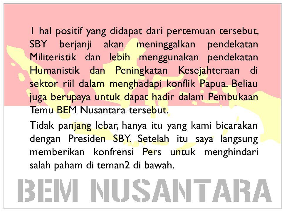 1 hal positif yang didapat dari pertemuan tersebut, SBY berjanji akan meninggalkan pendekatan Militeristik dan lebih menggunakan pendekatan Humanistik dan Peningkatan Kesejahteraan di sektor riil dalam menghadapi konflik Papua. Beliau juga berupaya untuk dapat hadir dalam Pembukaan Temu BEM Nusantara tersebut.