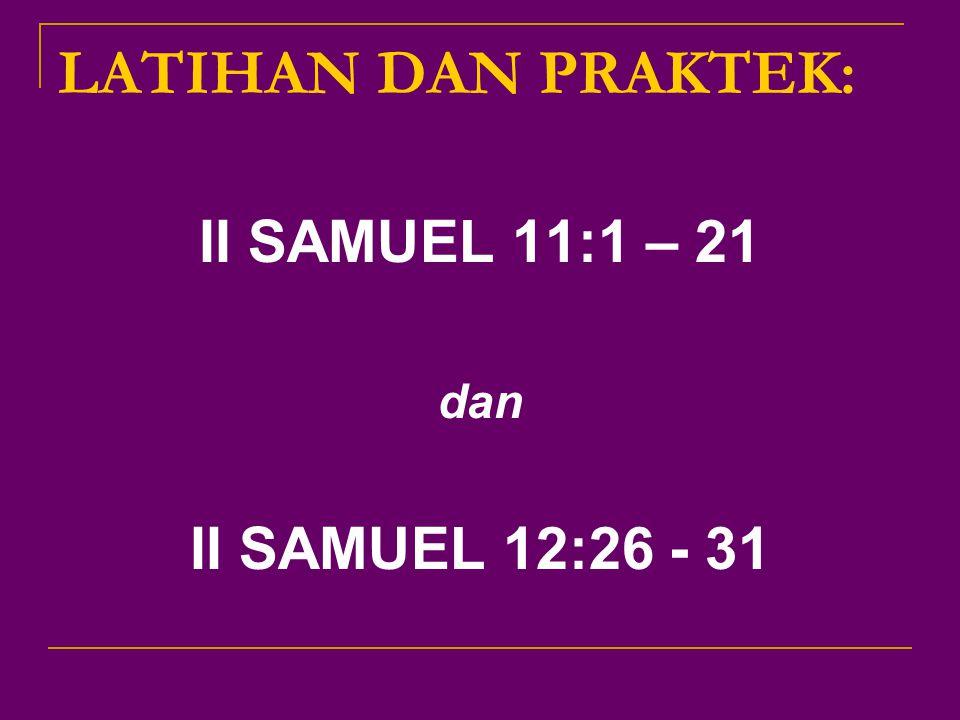 LATIHAN DAN PRAKTEK: II SAMUEL 11:1 – 21 dan II SAMUEL 12:26 - 31