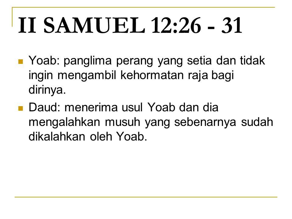 II SAMUEL 12:26 - 31 Yoab: panglima perang yang setia dan tidak ingin mengambil kehormatan raja bagi dirinya.