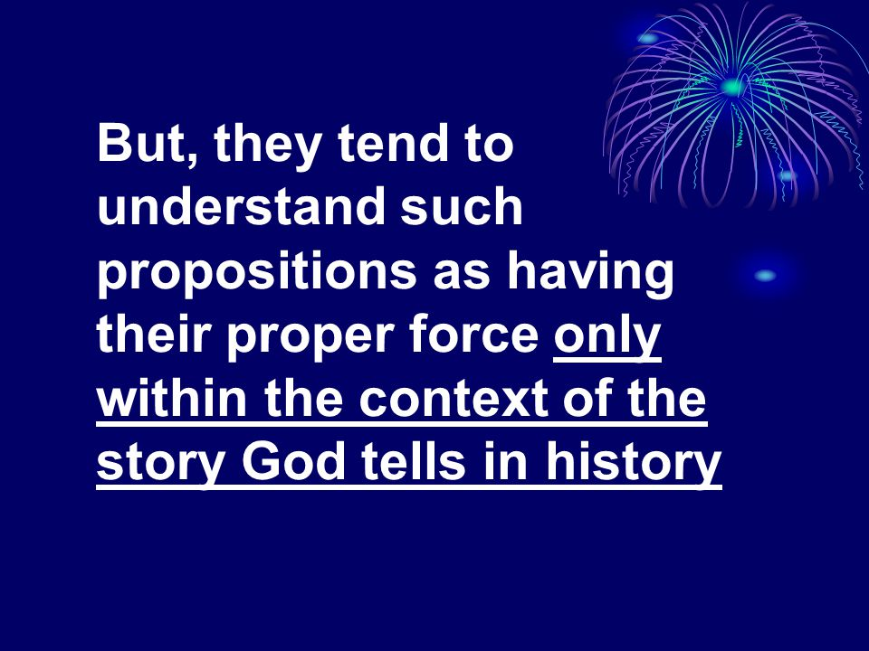 But, they tend to understand such propositions as having their proper force only within the context of the story God tells in history