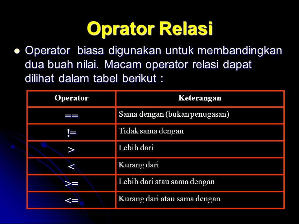 Oprator Relasi Operator biasa digunakan untuk membandingkan dua buah nilai. Macam operator relasi dapat dilihat dalam tabel berikut :
