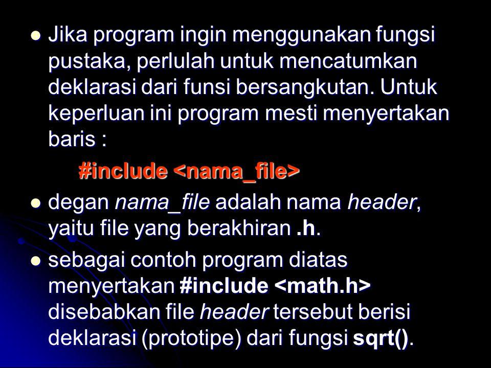 Jika program ingin menggunakan fungsi pustaka, perlulah untuk mencatumkan deklarasi dari funsi bersangkutan. Untuk keperluan ini program mesti menyertakan baris :