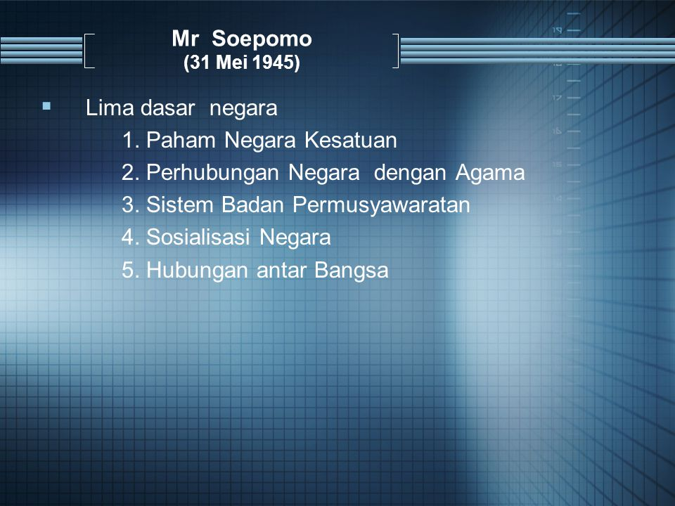 Mr Soepomo (31 Mei 1945) Lima dasar negara. 1. Paham Negara Kesatuan. 2. Perhubungan Negara dengan Agama.