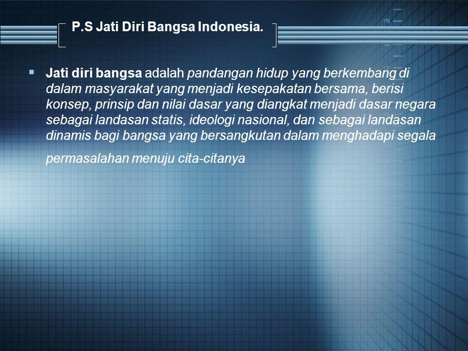P.S Jati Diri Bangsa Indonesia.