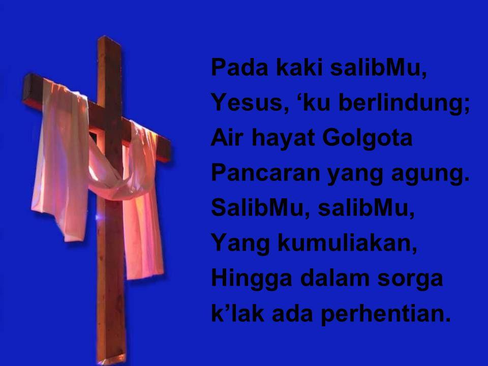 Pada kaki salibMu, Yesus, 'ku berlindung; Air hayat Golgota. Pancaran yang agung. SalibMu, salibMu,