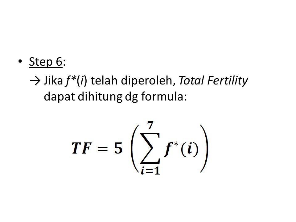 Step 6: Jika f*(i) telah diperoleh, Total Fertility dapat dihitung dg formula: