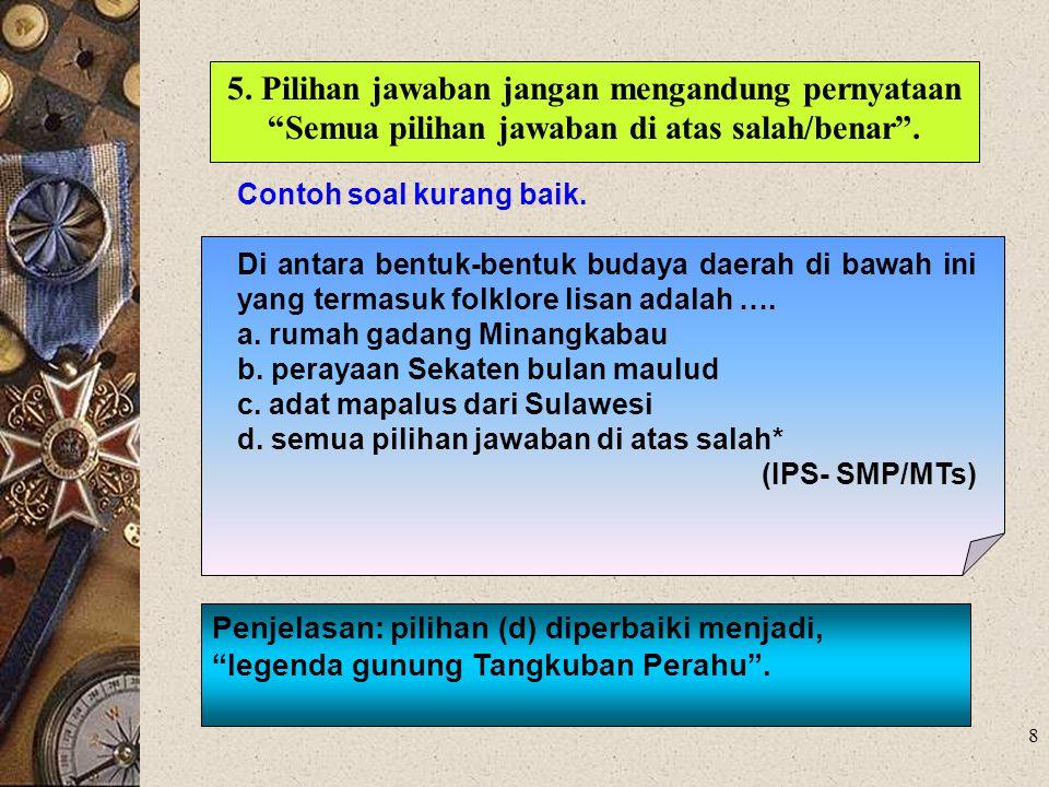 5. Pilihan jawaban jangan mengandung pernyataan Semua pilihan jawaban di atas salah/benar .