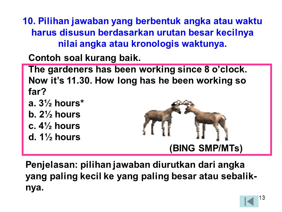 10. Pilihan jawaban yang berbentuk angka atau waktu harus disusun berdasarkan urutan besar kecilnya nilai angka atau kronologis waktunya.