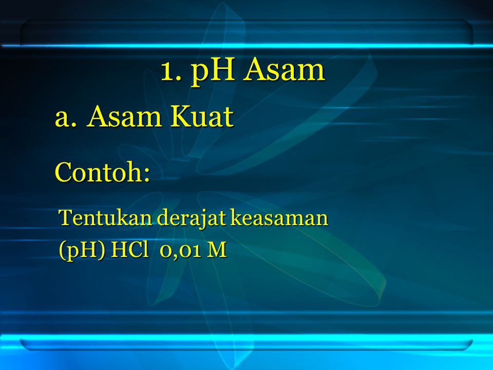 1. pH Asam Asam Kuat Contoh: Tentukan derajat keasaman (pH) HCl 0,01 M