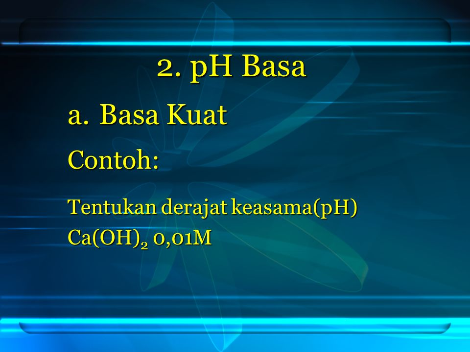 2. pH Basa Basa Kuat Contoh: Tentukan derajat keasama(pH)