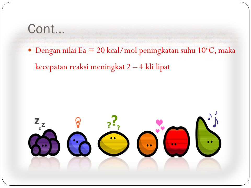 Cont… Dengan nilai Ea = 20 kcal/mol peningkatan suhu 10oC, maka kecepatan reaksi meningkat 2 – 4 kli lipat.