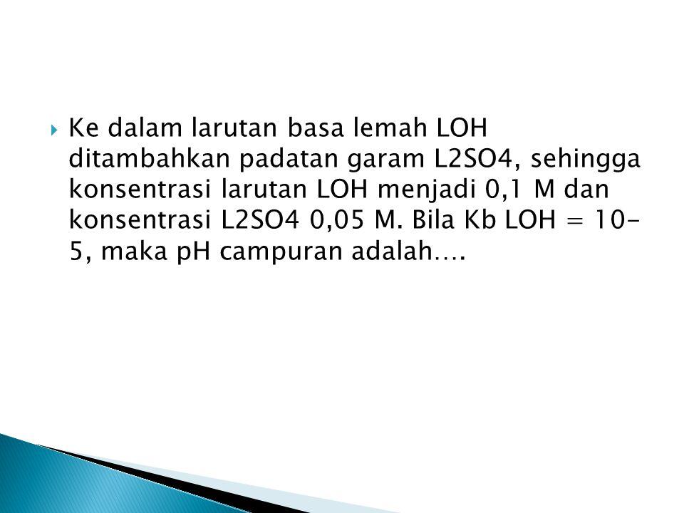 Ke dalam larutan basa lemah LOH ditambahkan padatan garam L2SO4, sehingga konsentrasi larutan LOH menjadi 0,1 M dan konsentrasi L2SO4 0,05 M.