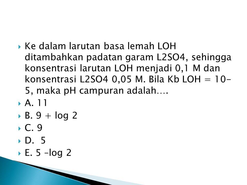 Ke dalam larutan basa lemah LOH ditambahkan padatan garam L2SO4, sehingga konsentrasi larutan LOH menjadi 0,1 M dan konsentrasi L2SO4 0,05 M. Bila Kb LOH = 10- 5, maka pH campuran adalah….