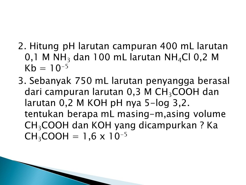 2. Hitung pH larutan campuran 400 mL larutan 0,1 M NH3 dan 100 mL larutan NH4Cl 0,2 M Kb = 10-5 3.