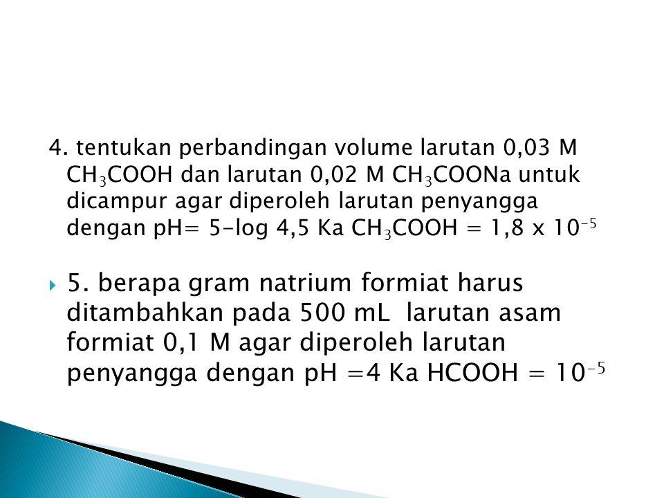 4. tentukan perbandingan volume larutan 0,03 M CH3COOH dan larutan 0,02 M CH3COONa untuk dicampur agar diperoleh larutan penyangga dengan pH= 5-log 4,5 Ka CH3COOH = 1,8 x 10-5