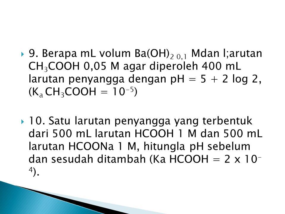 9. Berapa mL volum Ba(OH)2 0,1 Mdan l;arutan CH3COOH 0,05 M agar diperoleh 400 mL larutan penyangga dengan pH = 5 + 2 log 2, (Ka CH3COOH = 10-5)