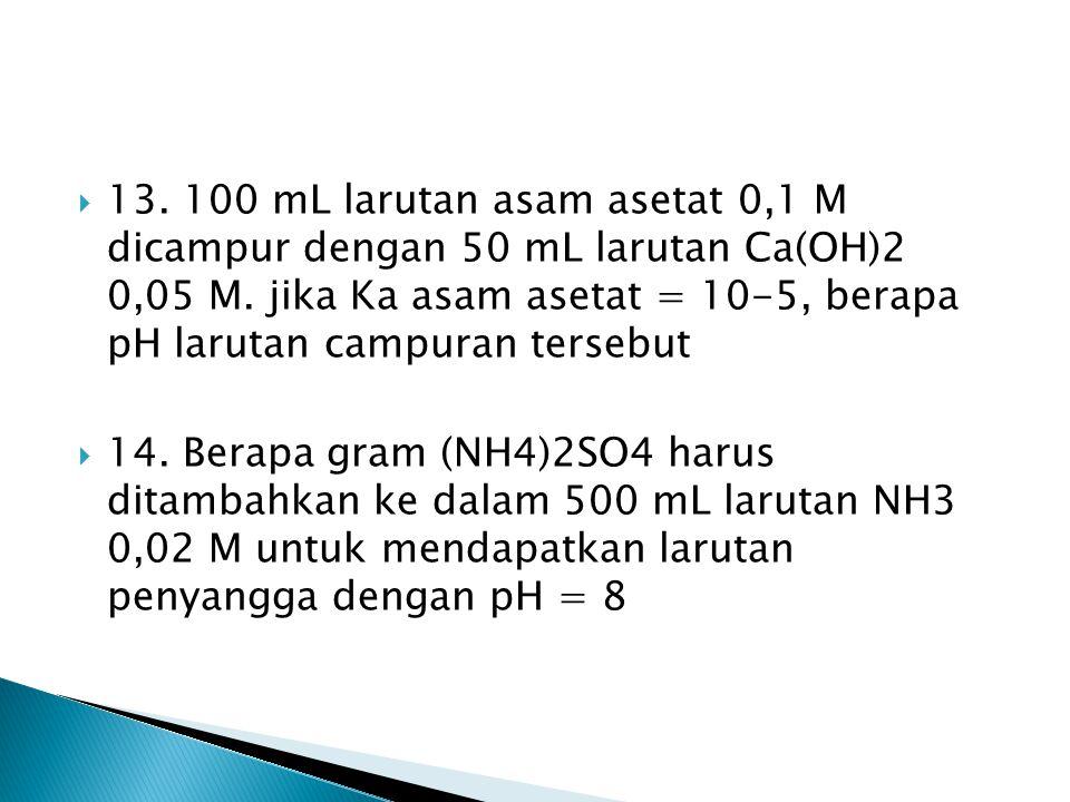 13. 100 mL larutan asam asetat 0,1 M dicampur dengan 50 mL larutan Ca(OH)2 0,05 M. jika Ka asam asetat = 10-5, berapa pH larutan campuran tersebut