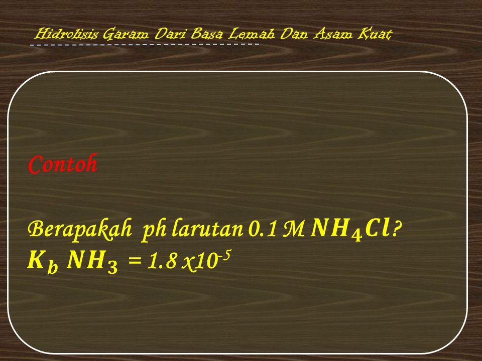 Berapakah ph larutan 0.1 M 𝑵𝑯 𝟒 𝑪𝒍 𝑲 𝒃 𝑵𝑯 𝟑 = 1.8 x10-5