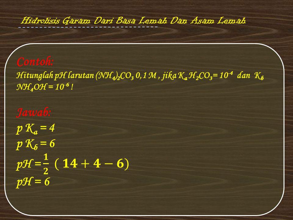 Contoh: Jawab: p Ka = 4 p Kb = 6 pH = 𝟏 𝟐 ( 𝟏𝟒+𝟒−𝟔) pH = 6