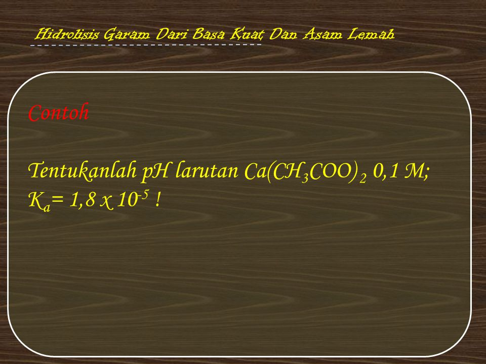 Tentukanlah pH larutan Ca(CH3COO) 2 0,1 M; Ka= 1,8 x 10-5 !
