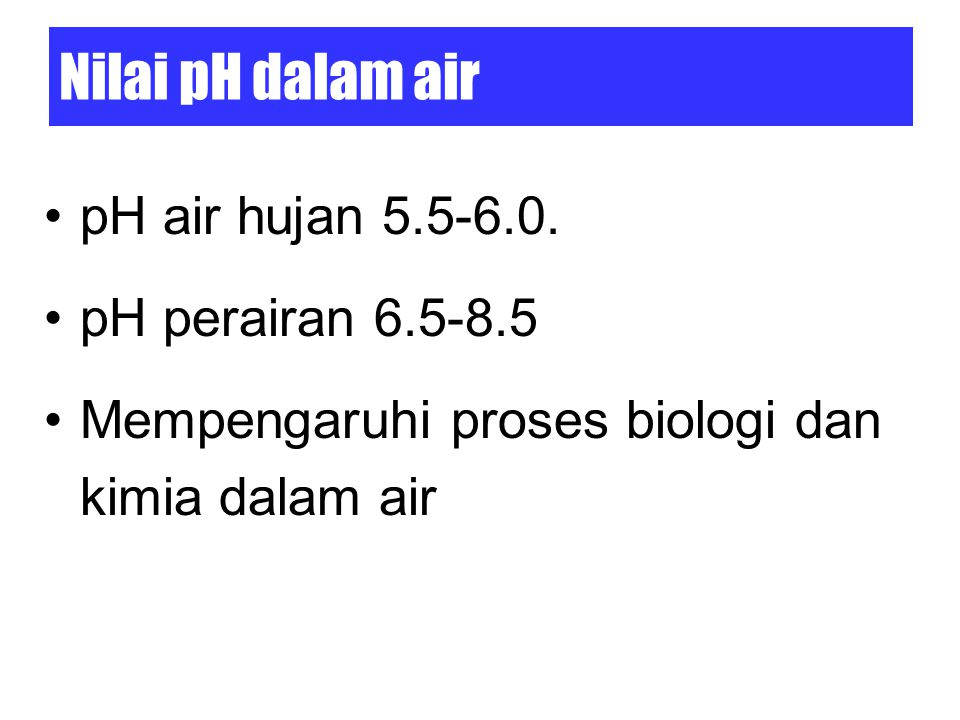 Nilai pH dalam air pH air hujan 5.5-6.0. pH perairan 6.5-8.5
