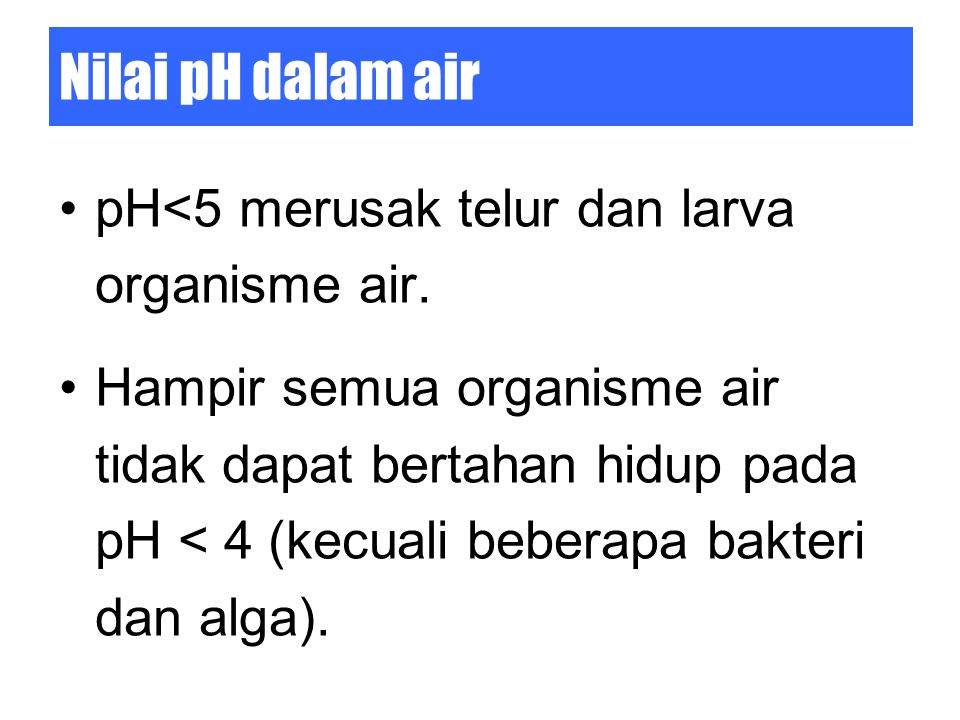 Nilai pH dalam air pH<5 merusak telur dan larva organisme air.
