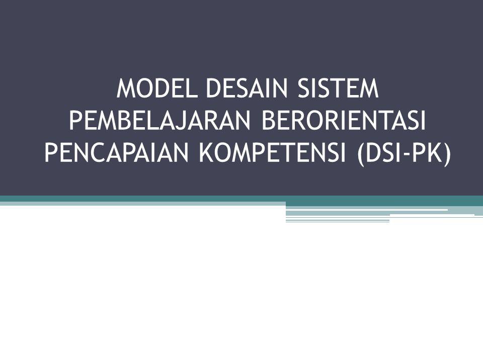 MODEL DESAIN SISTEM PEMBELAJARAN BERORIENTASI PENCAPAIAN KOMPETENSI (DSI-PK)