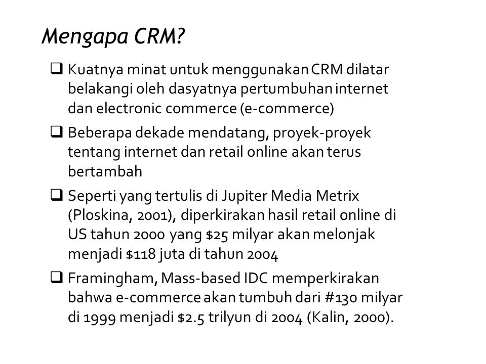 Mengapa CRM Kuatnya minat untuk menggunakan CRM dilatar belakangi oleh dasyatnya pertumbuhan internet dan electronic commerce (e-commerce)