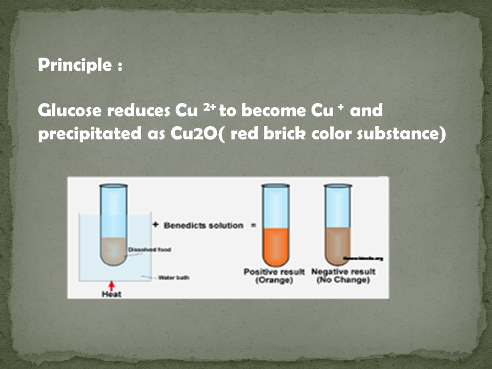 Principle : Glucose reduces Cu 2+ to become Cu + and precipitated as Cu2O( red brick color substance)
