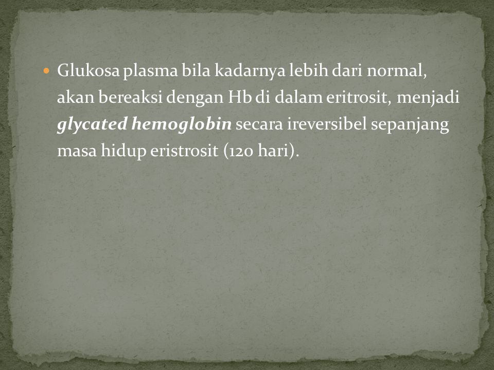 Glukosa plasma bila kadarnya lebih dari normal, akan bereaksi dengan Hb di dalam eritrosit, menjadi glycated hemoglobin secara ireversibel sepanjang masa hidup eristrosit (120 hari).