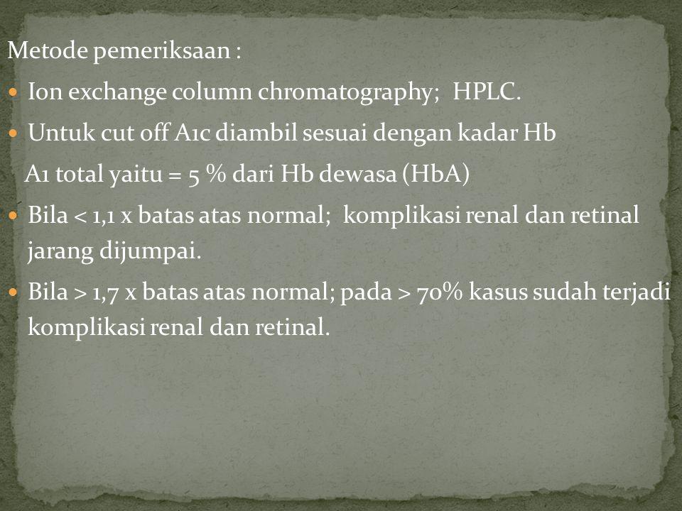 Metode pemeriksaan : Ion exchange column chromatography; HPLC. Untuk cut off A1c diambil sesuai dengan kadar Hb.