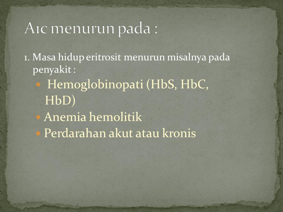 A1c menurun pada : Hemoglobinopati (HbS, HbC, HbD) Anemia hemolitik