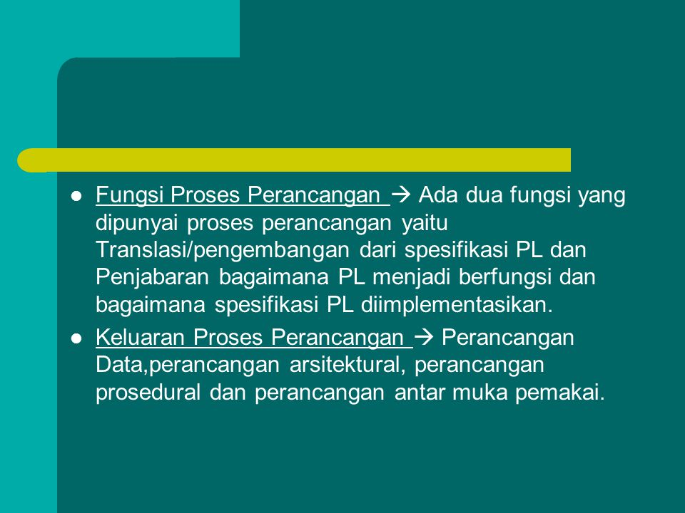 Fungsi Proses Perancangan  Ada dua fungsi yang dipunyai proses perancangan yaitu Translasi/pengembangan dari spesifikasi PL dan Penjabaran bagaimana PL menjadi berfungsi dan bagaimana spesifikasi PL diimplementasikan.