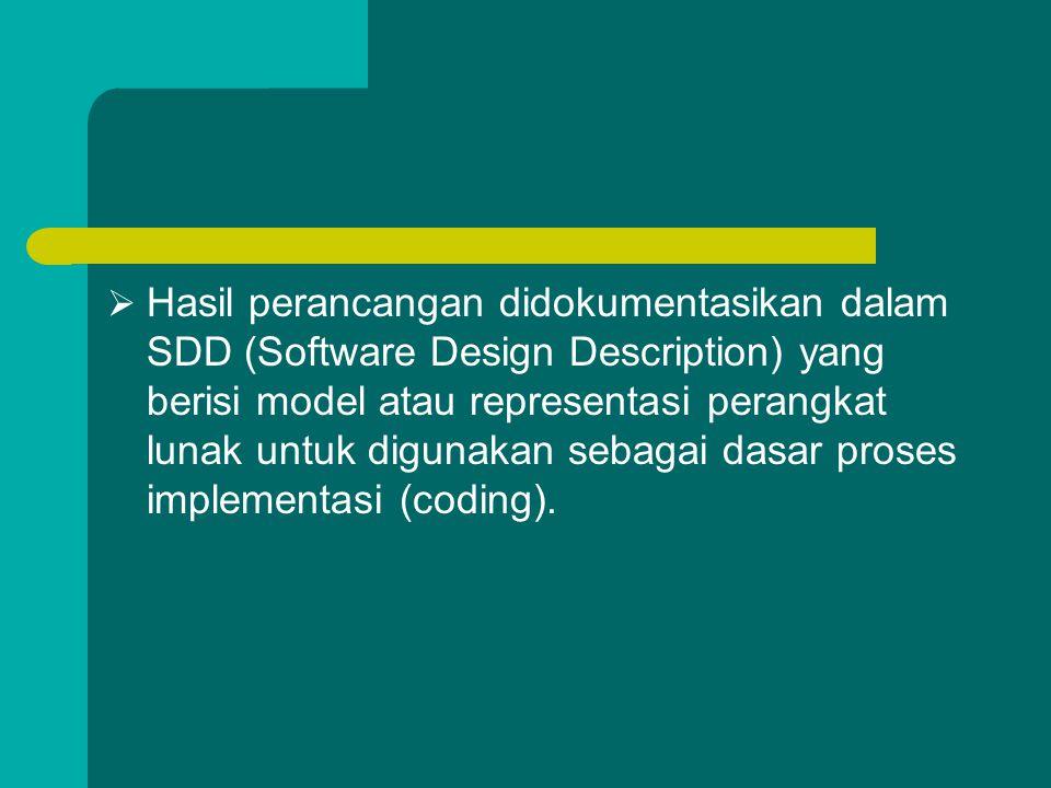 Hasil perancangan didokumentasikan dalam SDD (Software Design Description) yang berisi model atau representasi perangkat lunak untuk digunakan sebagai dasar proses implementasi (coding).