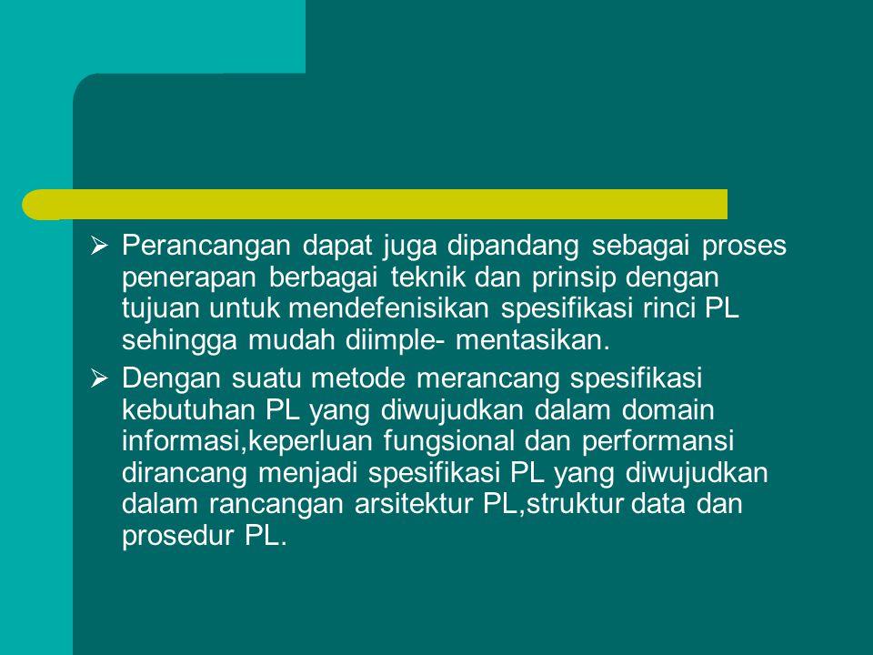 Perancangan dapat juga dipandang sebagai proses penerapan berbagai teknik dan prinsip dengan tujuan untuk mendefenisikan spesifikasi rinci PL sehingga mudah diimple- mentasikan.