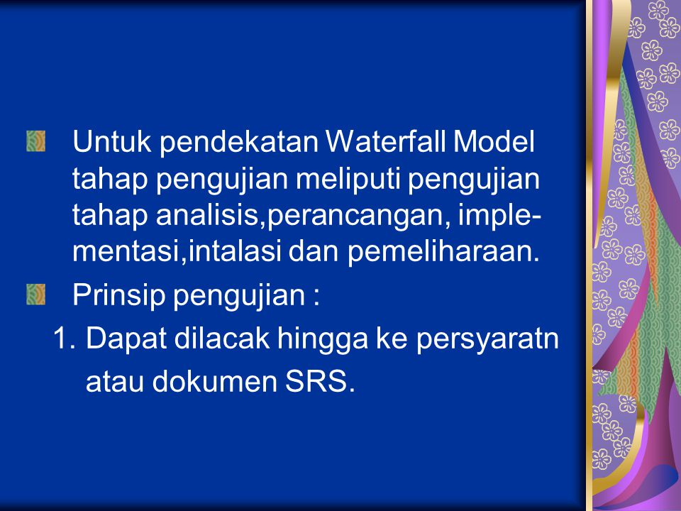 Untuk pendekatan Waterfall Model tahap pengujian meliputi pengujian tahap analisis,perancangan, imple- mentasi,intalasi dan pemeliharaan.