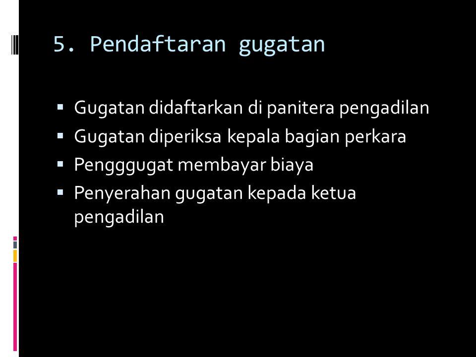 5. Pendaftaran gugatan Gugatan didaftarkan di panitera pengadilan