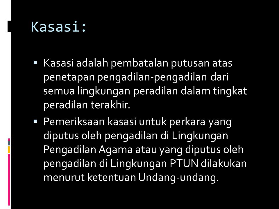 Kasasi: Kasasi adalah pembatalan putusan atas penetapan pengadilan-pengadilan dari semua lingkungan peradilan dalam tingkat peradilan terakhir.