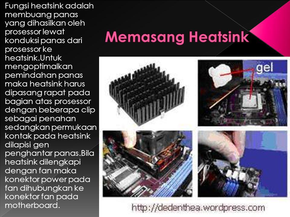Fungsi heatsink adalah membuang panas yang dihasilkan oleh prosessor lewat konduksi panas dari prosessor ke heatsink.Untuk mengoptimalkan pemindahan panas maka heatsink harus dipasang rapat pada bagian atas prosessor dengan beberapa clip sebagai penahan sedangkan permukaan kontak pada heatsink dilapisi gen penghantar panas.Bila heatsink dilengkapi dengan fan maka konektor power pada fan dihubungkan ke konektor fan pada motherboard.