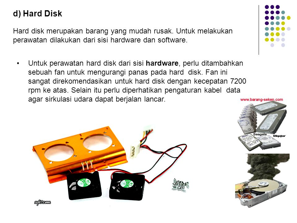 d) Hard Disk Hard disk merupakan barang yang mudah rusak. Untuk melakukan perawatan dilakukan dari sisi hardware dan software.
