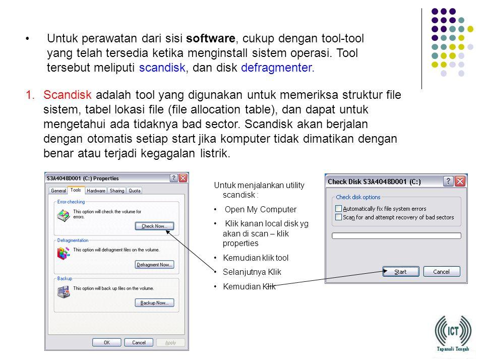 Untuk perawatan dari sisi software, cukup dengan tool-tool yang telah tersedia ketika menginstall sistem operasi. Tool tersebut meliputi scandisk, dan disk defragmenter.