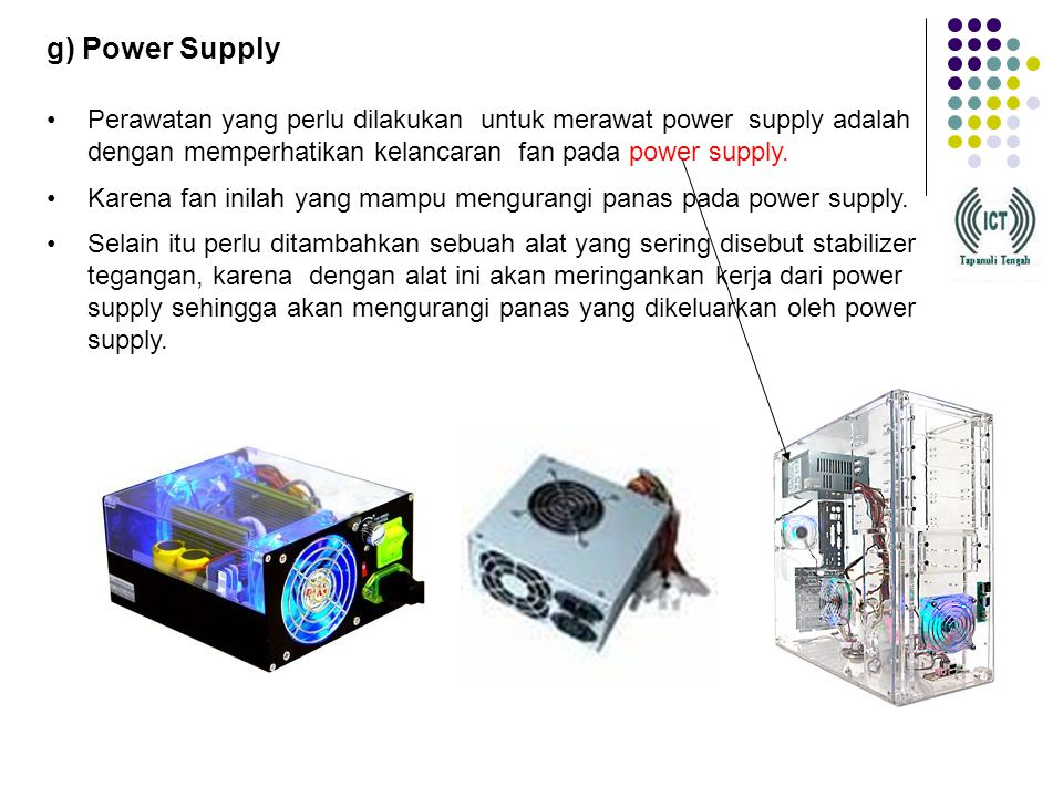 g) Power Supply Perawatan yang perlu dilakukan untuk merawat power supply adalah dengan memperhatikan kelancaran fan pada power supply.
