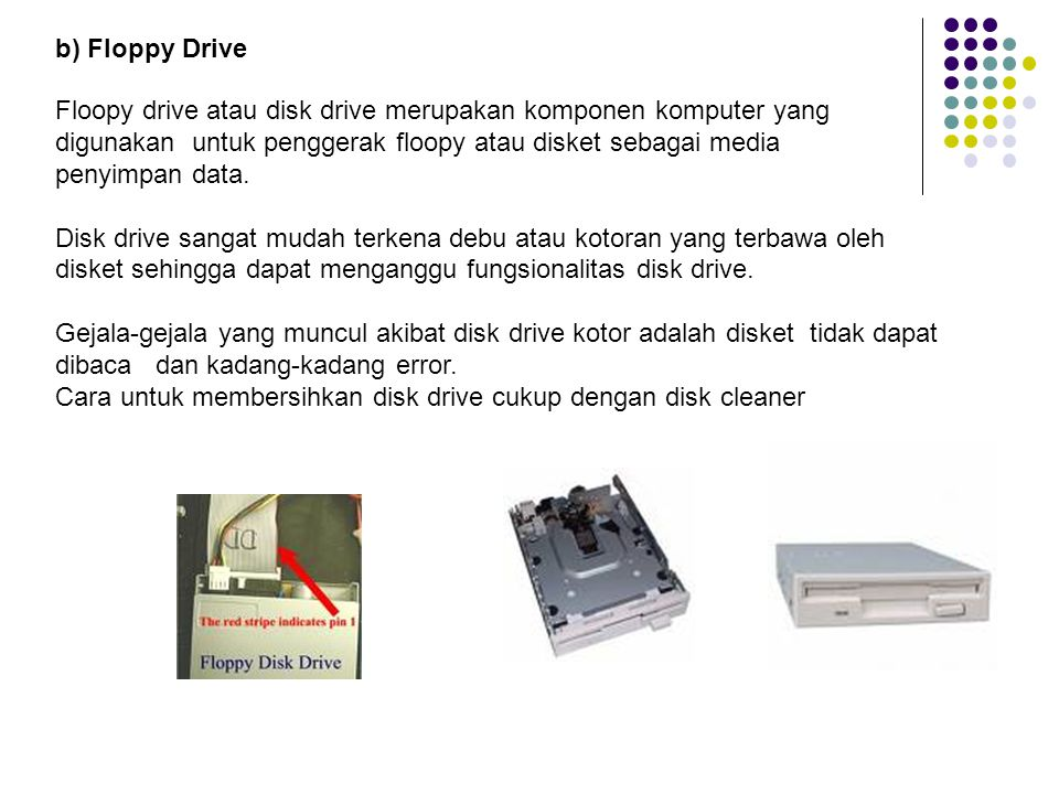 b) Floppy Drive Floopy drive atau disk drive merupakan komponen komputer yang. digunakan untuk penggerak floopy atau disket sebagai media.
