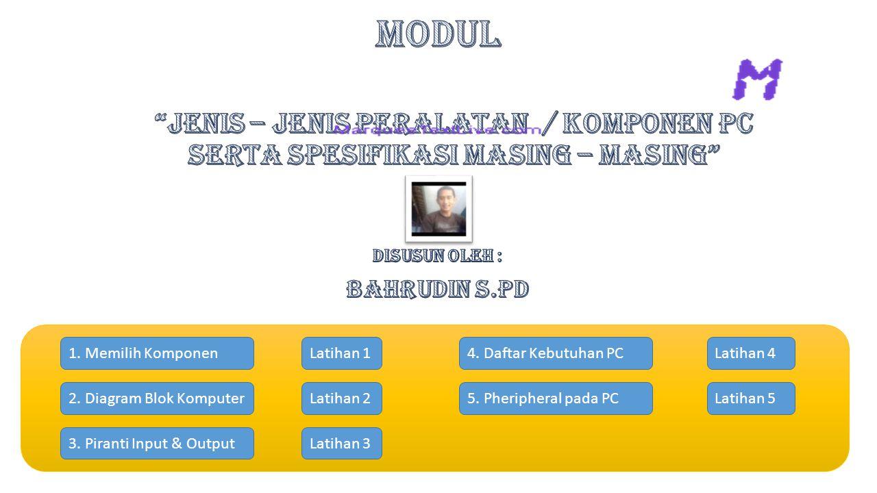 MODUL Jenis – Jenis Peralatan / Komponen PC Serta Spesifikasi Masing – Masing Disusun oleh : BAHRUDIN S.Pd.