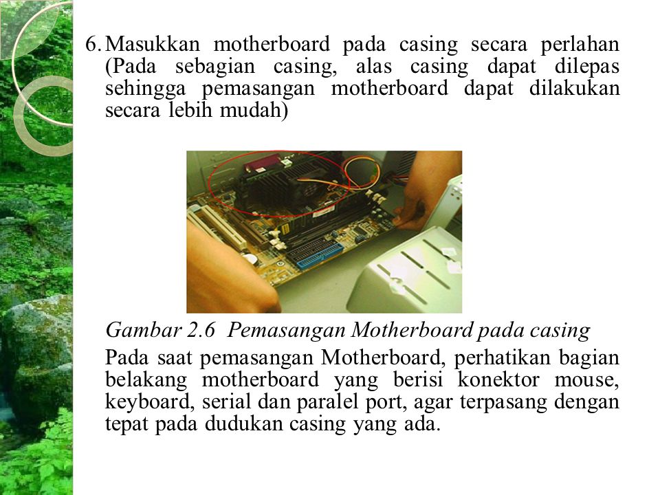 6. Masukkan motherboard pada casing secara perlahan (Pada sebagian casing, alas casing dapat dilepas sehingga pemasangan motherboard dapat dilakukan secara lebih mudah)