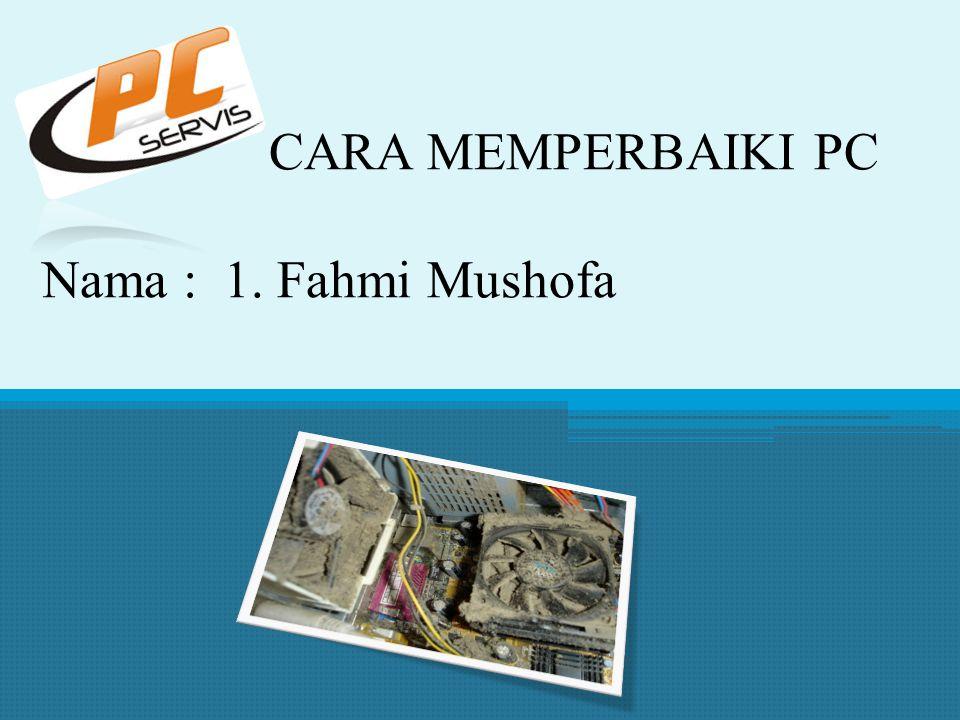 CARA MEMPERBAIKI PC Nama : 1. Fahmi Mushofa