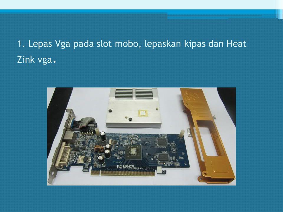 1. Lepas Vga pada slot mobo, lepaskan kipas dan Heat Zink vga.