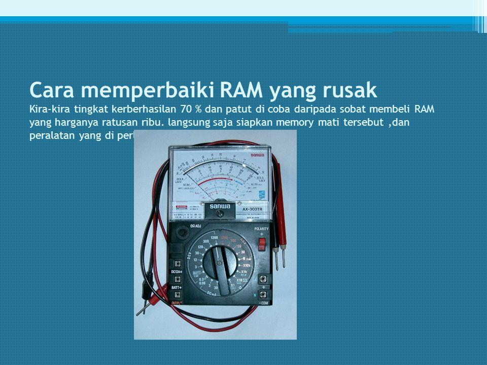 Cara memperbaiki RAM yang rusak Kira-kira tingkat kerberhasilan 70 % dan patut di coba daripada sobat membeli RAM yang harganya ratusan ribu.
