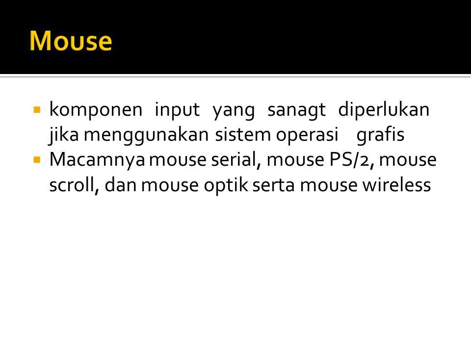 Mouse komponen input yang sanagt diperlukan jika menggunakan sistem operasi grafis.